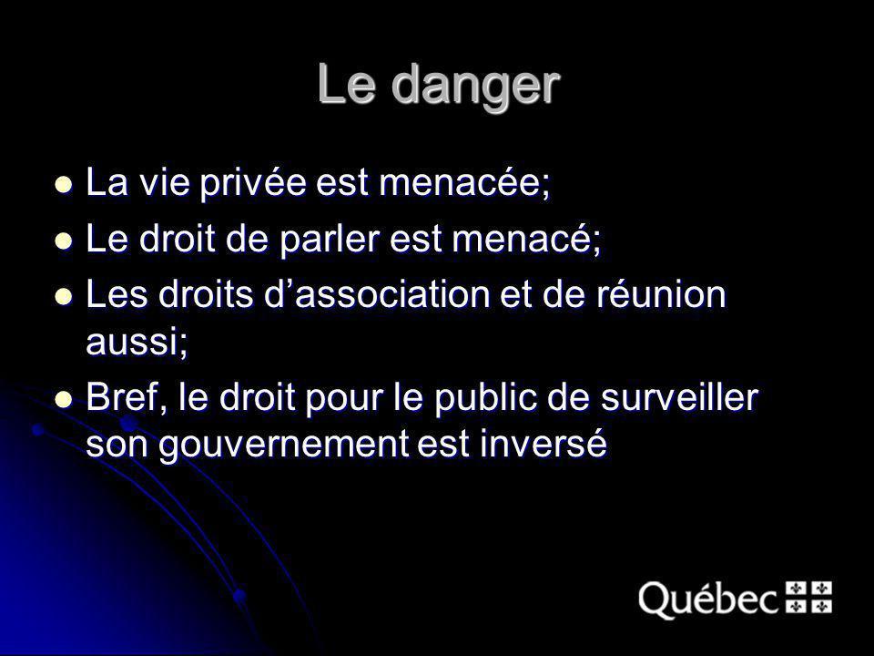 Le danger La vie privée est menacée; La vie privée est menacée; Le droit de parler est menacé; Le droit de parler est menacé; Les droits dassociation et de réunion aussi; Les droits dassociation et de réunion aussi; Bref, le droit pour le public de surveiller son gouvernement est inversé Bref, le droit pour le public de surveiller son gouvernement est inversé
