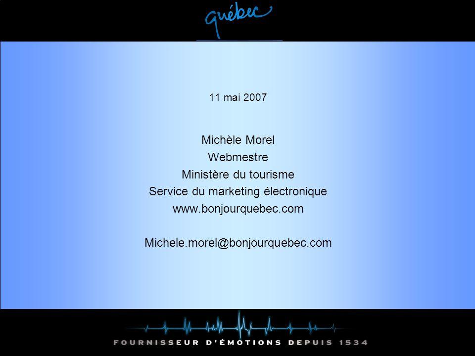 11 mai 2007 Michèle Morel Webmestre Ministère du tourisme Service du marketing électronique www.bonjourquebec.com Michele.morel@bonjourquebec.com