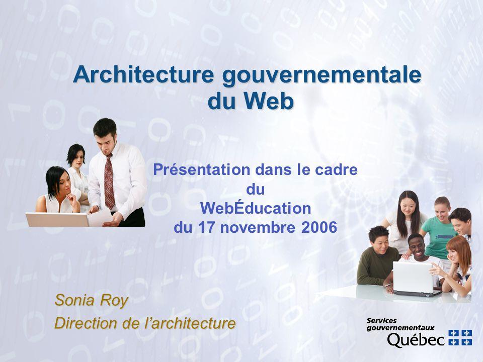 Architecture gouvernementale du Web Sonia Roy Direction de larchitecture Présentation dans le cadre du WebÉducation du 17 novembre 2006