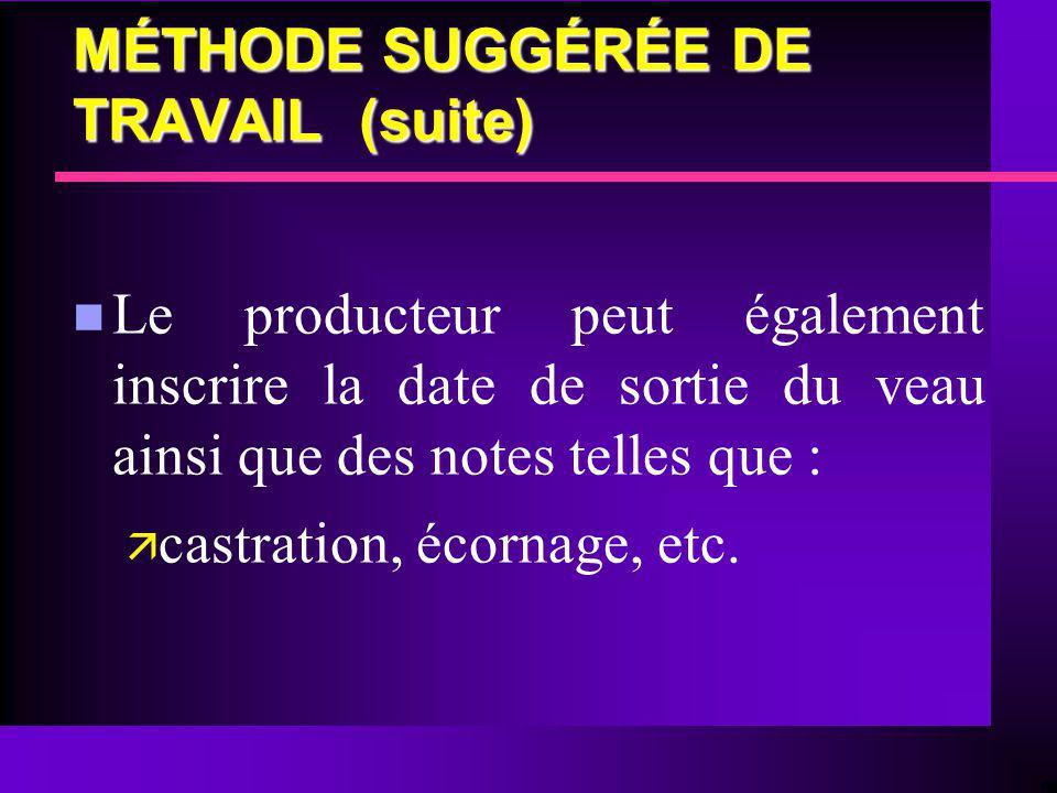 MÉTHODE SUGGÉRÉE DE TRAVAIL (suite) n Le producteur peut également inscrire la date de sortie du veau ainsi que des notes telles que : ä castration, é