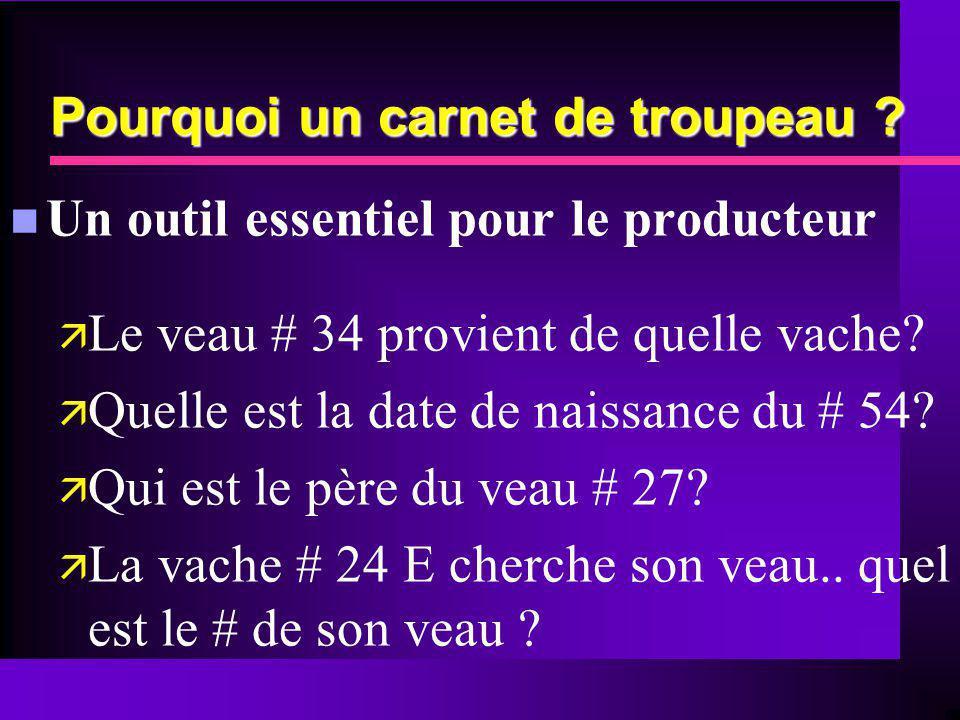 Pourquoi un carnet de troupeau ? n Un outil essentiel pour le producteur ä Le veau # 34 provient de quelle vache? ä Quelle est la date de naissance du