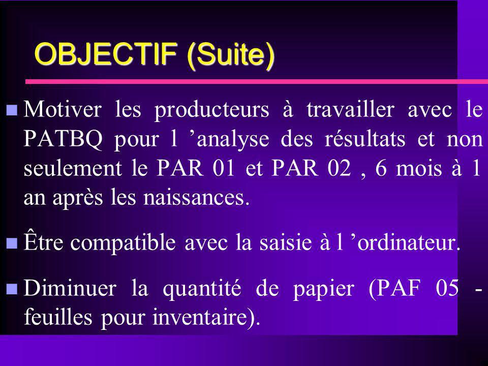 OBJECTIF (Suite) n Motiver les producteurs à travailler avec le PATBQ pour l analyse des résultats et non seulement le PAR 01 et PAR 02, 6 mois à 1 an