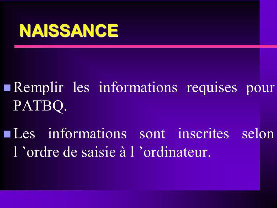 NAISSANCE n Remplir les informations requises pour PATBQ. n Les informations sont inscrites selon l ordre de saisie à l ordinateur.