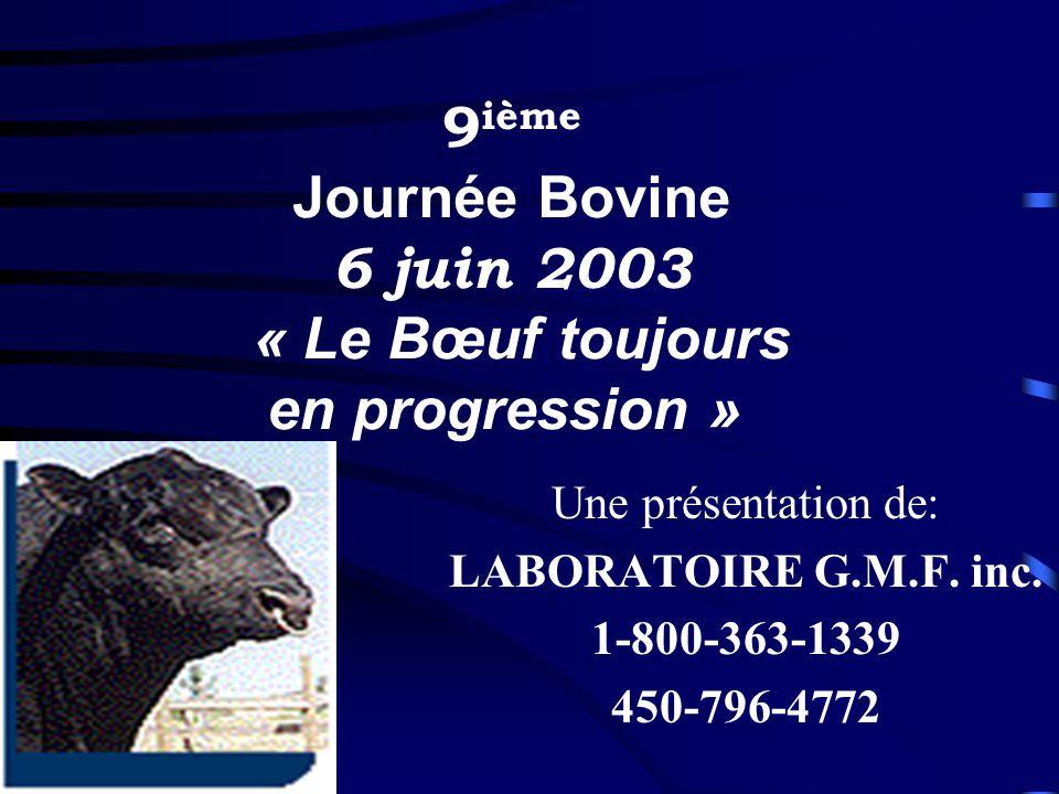 Une présentation de: LABORATOIRE G.M.F. inc. 1-800-363-1339 450-796-4772 9 ième Journée Bovine 6 juin 2003 « Le Bœuf toujours en progression »