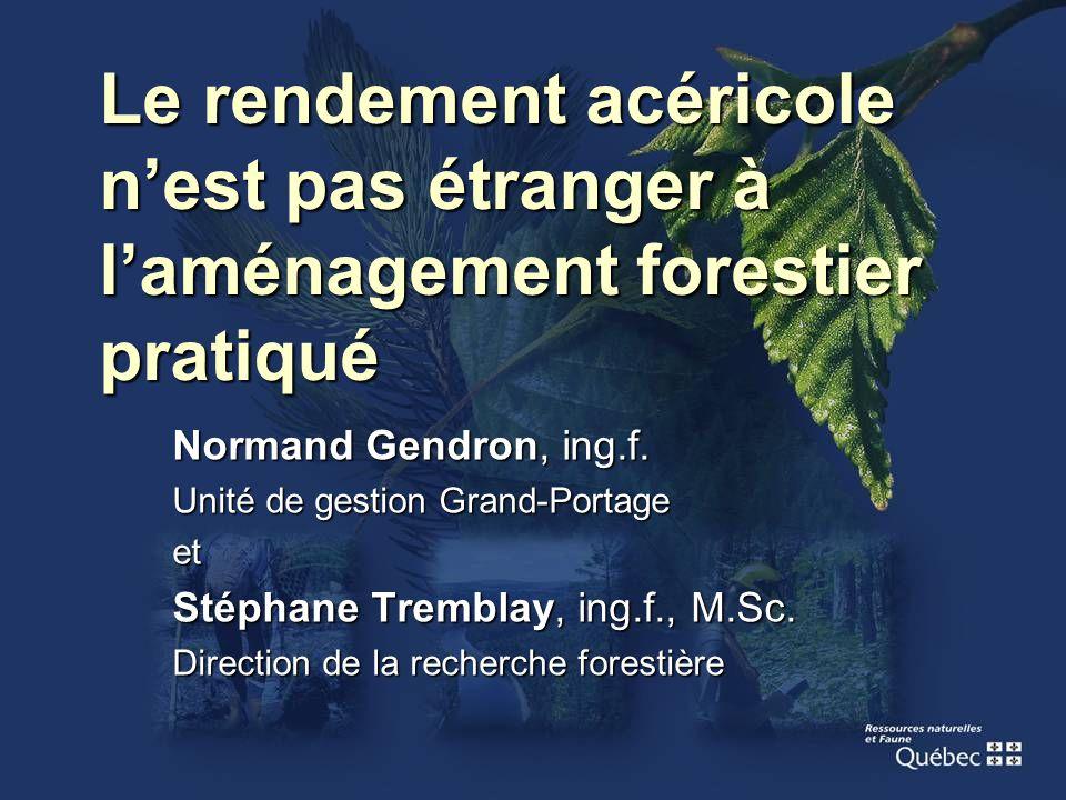 Le rendement acéricole nest pas étranger à laménagement forestier pratiqué Normand Gendron, ing.f. Unité de gestion Grand-Portage et Stéphane Tremblay