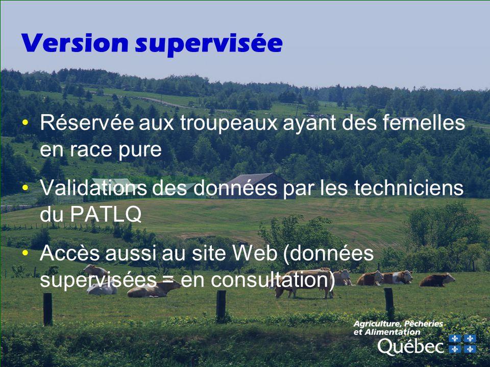 Version supervisée Réservée aux troupeaux ayant des femelles en race pure Validations des données par les techniciens du PATLQ Accès aussi au site Web (données supervisées = en consultation)
