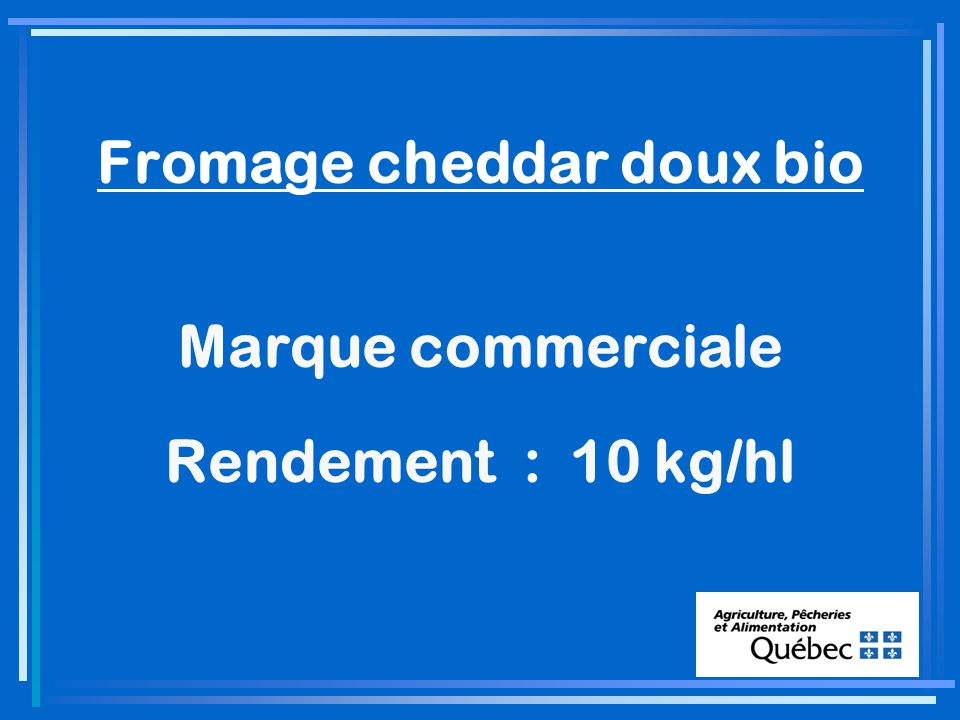 Fromage cheddar doux bio Marque commerciale Rendement : 10 kg/hl