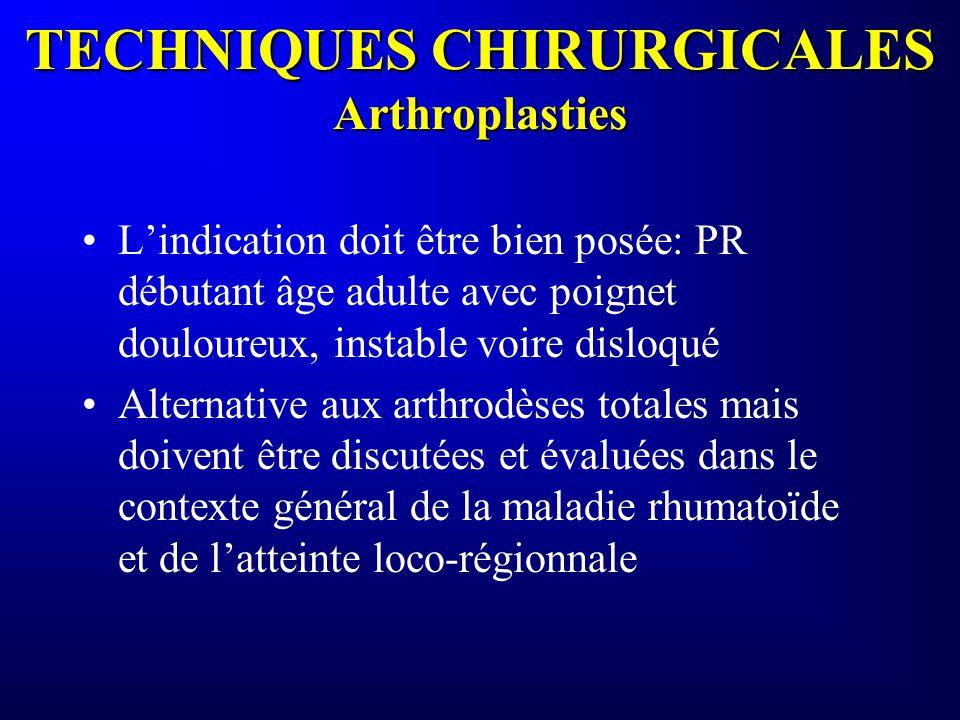 TECHNIQUES CHIRURGICALES Arthroplasties Lindication doit être bien posée: PR débutant âge adulte avec poignet douloureux, instable voire disloqué Alte