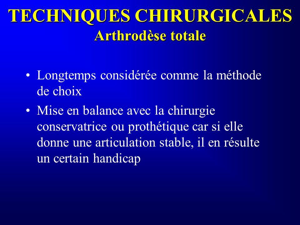 TECHNIQUES CHIRURGICALES Arthrodèse totale Longtemps considérée comme la méthode de choix Mise en balance avec la chirurgie conservatrice ou prothétiq