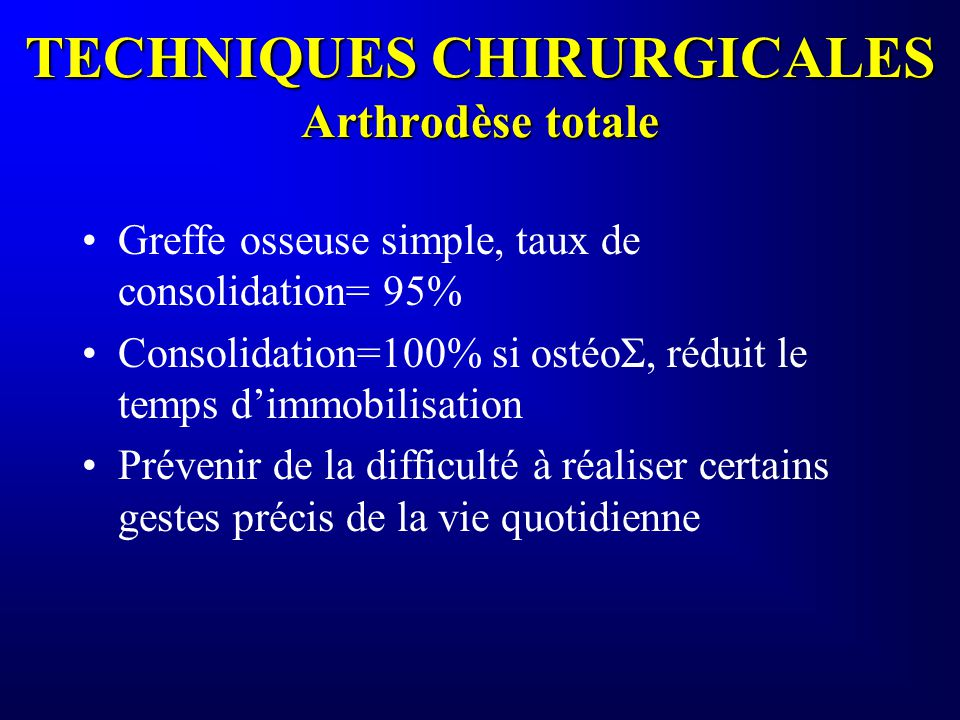 TECHNIQUES CHIRURGICALES Arthrodèse totale Greffe osseuse simple, taux de consolidation= 95% Consolidation=100% si ostéoΣ, réduit le temps dimmobilisa