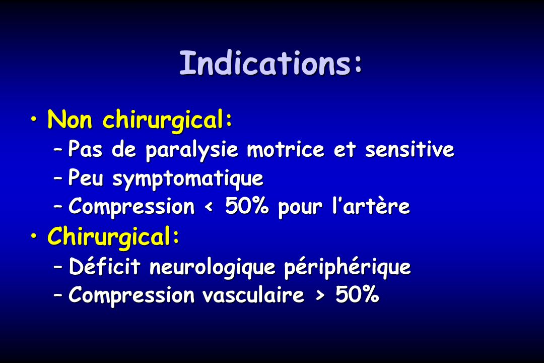 Indications: Non chirurgical:Non chirurgical: –Pas de paralysie motrice et sensitive –Peu symptomatique –Compression < 50% pour lartère Chirurgical:Ch
