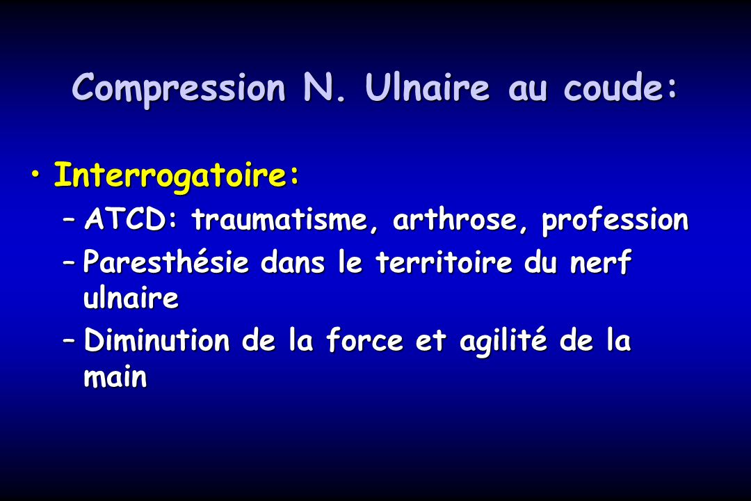 Compression N. Ulnaire au coude: Interrogatoire:Interrogatoire: –ATCD: traumatisme, arthrose, profession –Paresthésie dans le territoire du nerf ulnai