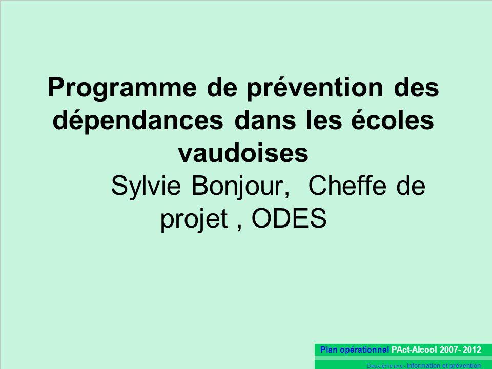 Plan opérationnel PAct-Alcool 2007- 2012 Deuxième axe - Information et prévention Programme de prévention des dépendances dans les écoles vaudoises Sylvie Bonjour, Cheffe de projet, ODES