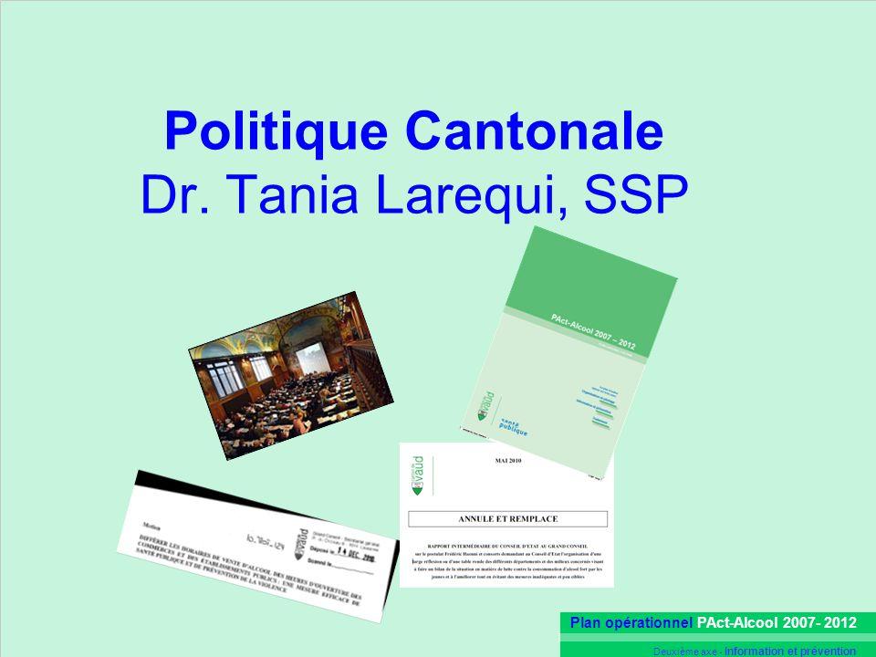 Plan opérationnel PAct-Alcool 2007- 2012 Deuxième axe - Information et prévention Politique Cantonale Dr. Tania Larequi, SSP