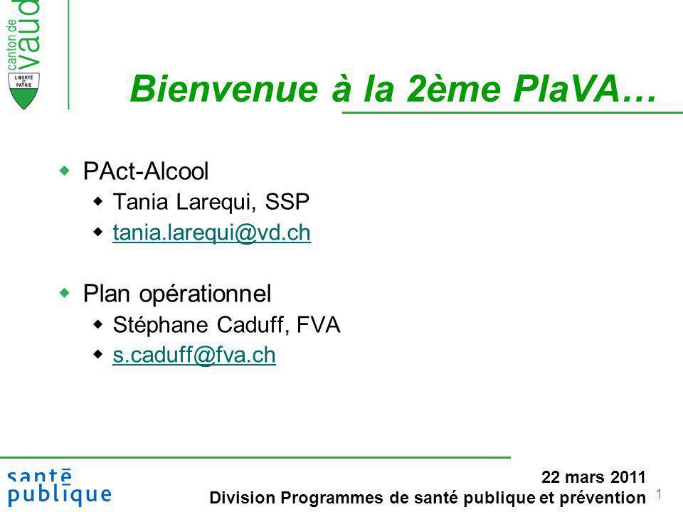 1 Bienvenue à la 2ème PlaVA… PAct-Alcool Tania Larequi, SSP tania.larequi@vd.ch Plan opérationnel Stéphane Caduff, FVA s.caduff@fva.ch 22 mars 2011 Division Programmes de santé publique et prévention