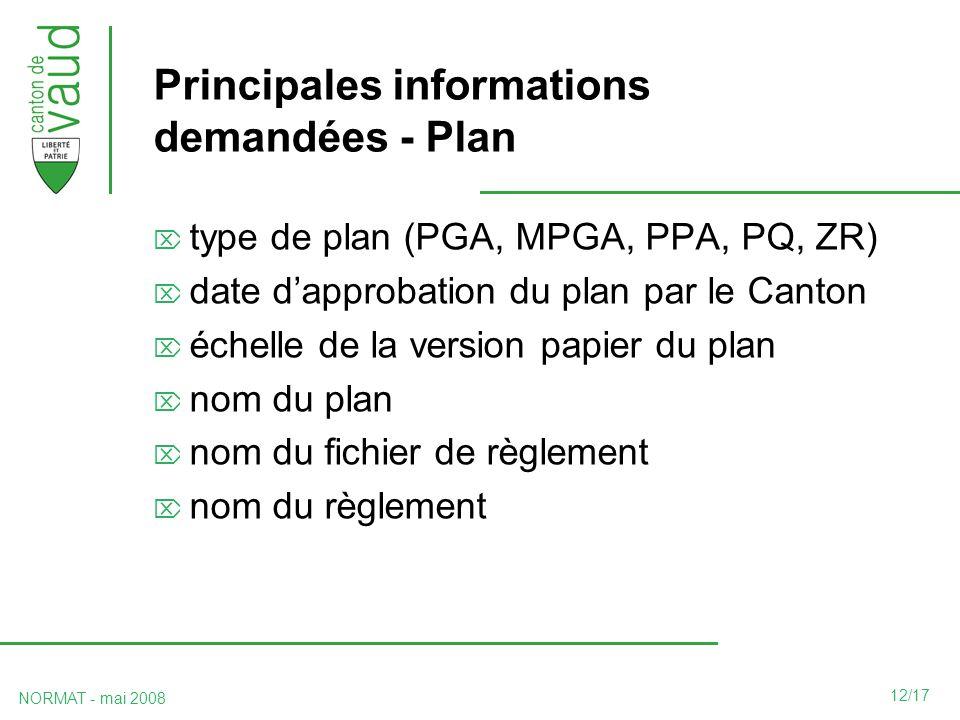12/17 NORMAT - mai 2008 Principales informations demandées - Plan type de plan (PGA, MPGA, PPA, PQ, ZR) date dapprobation du plan par le Canton échelle de la version papier du plan nom du plan nom du fichier de règlement nom du règlement