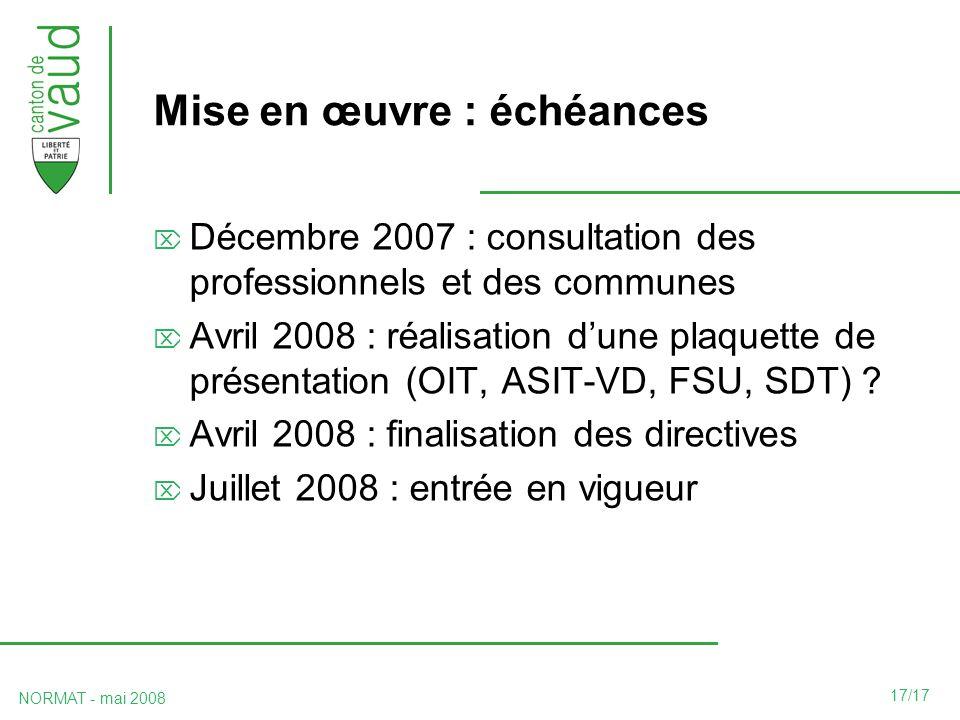 17/17 NORMAT - mai 2008 Mise en œuvre : échéances Décembre 2007 : consultation des professionnels et des communes Avril 2008 : réalisation dune plaquette de présentation (OIT, ASIT-VD, FSU, SDT) .