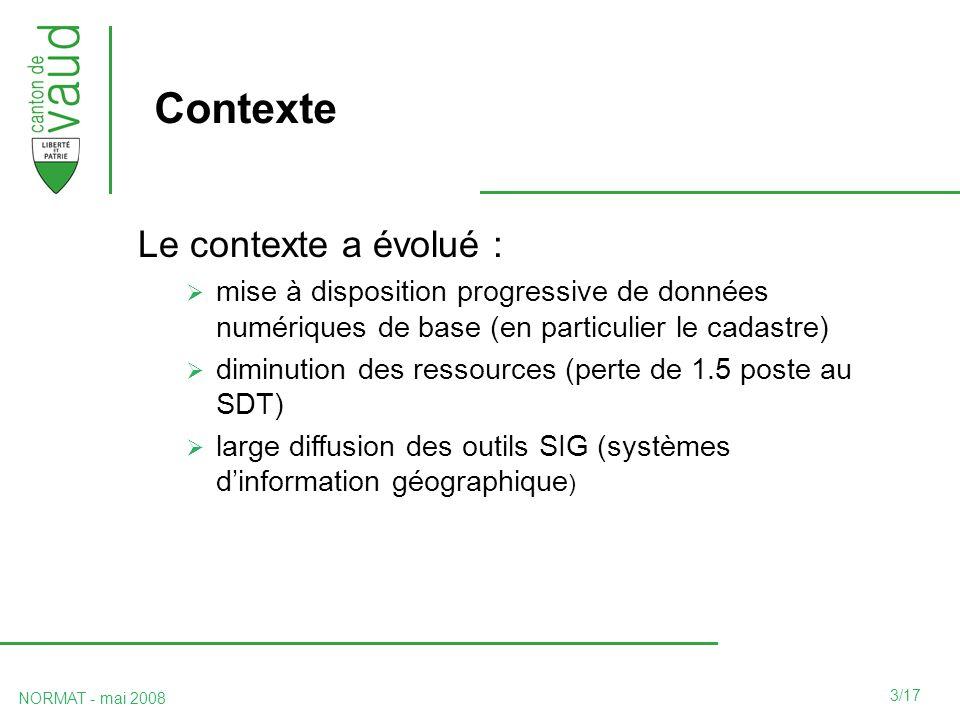 3/17 NORMAT - mai 2008 Contexte Le contexte a évolué : mise à disposition progressive de données numériques de base (en particulier le cadastre) diminution des ressources (perte de 1.5 poste au SDT) large diffusion des outils SIG (systèmes dinformation géographique )