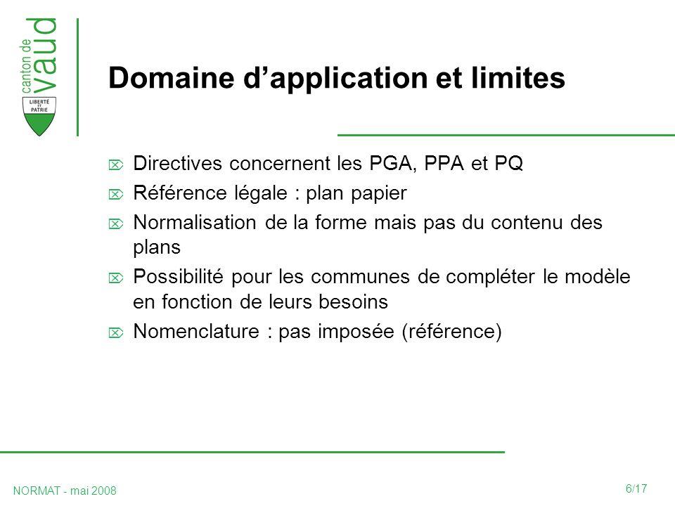 6/17 NORMAT - mai 2008 Domaine dapplication et limites Directives concernent les PGA, PPA et PQ Référence légale : plan papier Normalisation de la forme mais pas du contenu des plans Possibilité pour les communes de compléter le modèle en fonction de leurs besoins Nomenclature : pas imposée (référence)