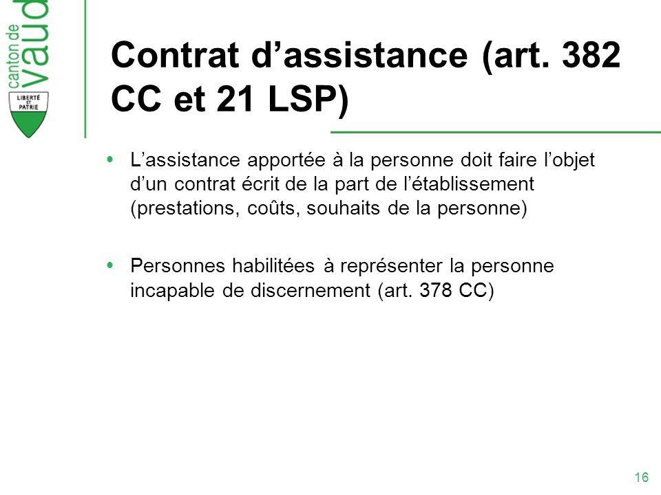 16 Contrat dassistance (art. 382 CC et 21 LSP) Lassistance apportée à la personne doit faire lobjet dun contrat écrit de la part de létablissement (pr