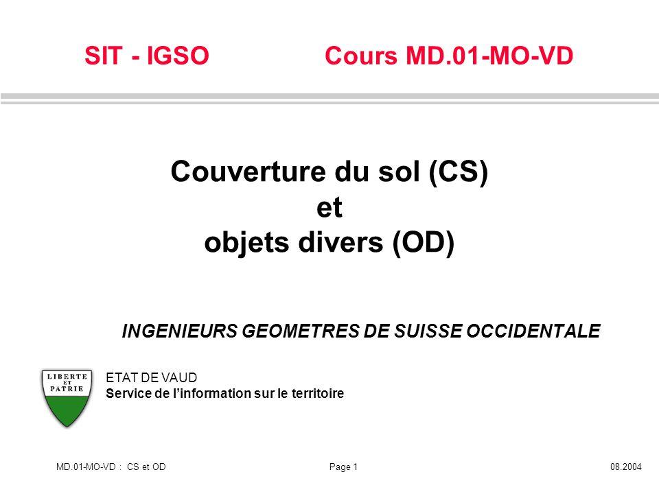 SIT - IGSO Cours MD.01-MO-VD MD.01-MO-VD : CS et ODPage 108.2004 ETAT DE VAUD Service de linformation sur le territoire Couverture du sol (CS) et obje