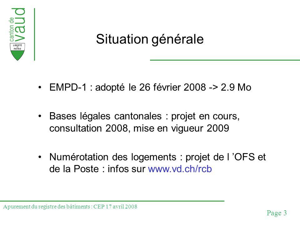 Apurement du registre des bâtiments : CEP 17 avril 2008 Page 3 Situation générale EMPD-1 : adopté le 26 février 2008 -> 2.9 Mo Bases légales cantonale