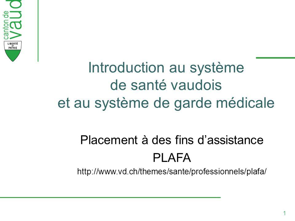 1 Introduction au système de santé vaudois et au système de garde médicale Placement à des fins dassistance PLAFA http://www.vd.ch/themes/sante/professionnels/plafa/