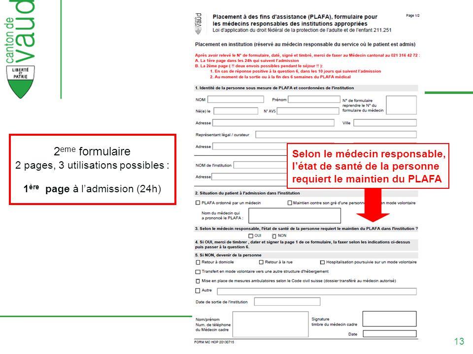13 2 eme formulaire 2 pages, 3 utilisations possibles : 1 ère page à ladmission (24h) Selon le médecin responsable, létat de santé de la personne requiert le maintien du PLAFA