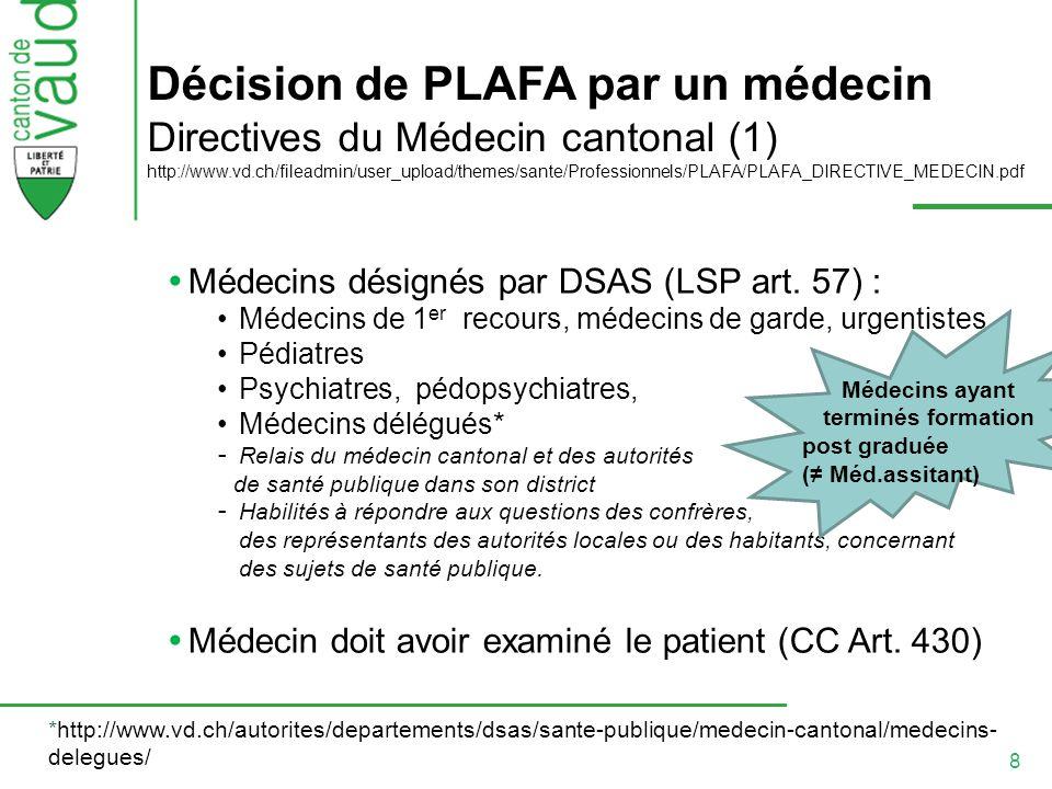 8 Décision de PLAFA par un médecin Directives du Médecin cantonal (1) http://www.vd.ch/fileadmin/user_upload/themes/sante/Professionnels/PLAFA/PLAFA_DIRECTIVE_MEDECIN.pdf Médecins désignés par DSAS (LSP art.