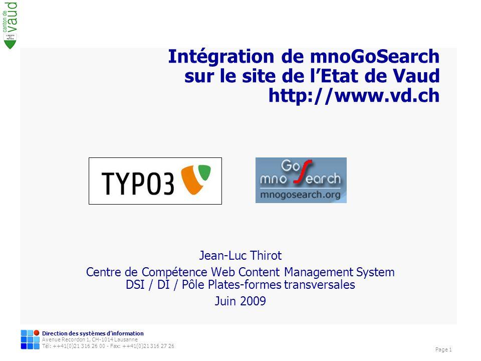 Direction des systèmes dinformation Avenue Recordon 1, CH-1014 Lausanne Tél: ++41(0)21 316 26 00 - Fax: ++41(0)21 316 27 26 Page 1 Intégration de mnoGoSearch sur le site de lEtat de Vaud http://www.vd.ch Jean-Luc Thirot Centre de Compétence Web Content Management System DSI / DI / Pôle Plates-formes transversales Juin 2009