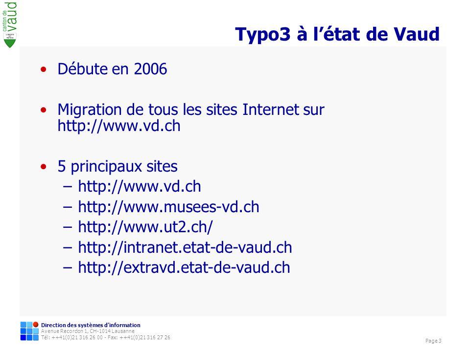 Direction des systèmes dinformation Avenue Recordon 1, CH-1014 Lausanne Tél: ++41(0)21 316 26 00 - Fax: ++41(0)21 316 27 26 Page 3 Typo3 à létat de Vaud Débute en 2006 Migration de tous les sites Internet sur http://www.vd.ch 5 principaux sites –http://www.vd.ch –http://www.musees-vd.ch –http://www.ut2.ch/ –http://intranet.etat-de-vaud.ch –http://extravd.etat-de-vaud.ch