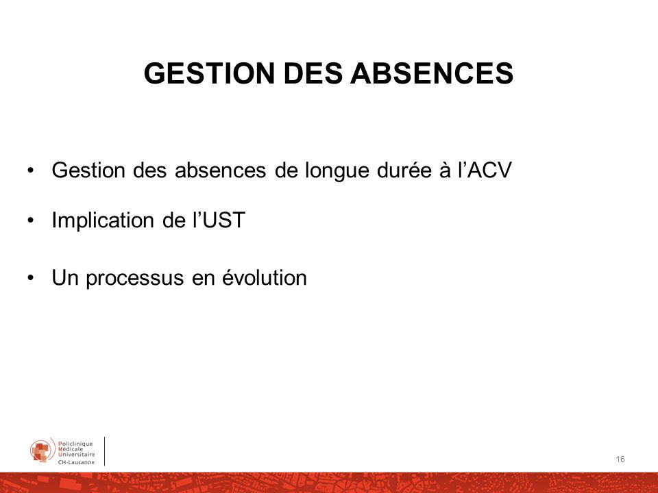 GESTION DES ABSENCES Gestion des absences de longue durée à lACV Implication de lUST Un processus en évolution 16