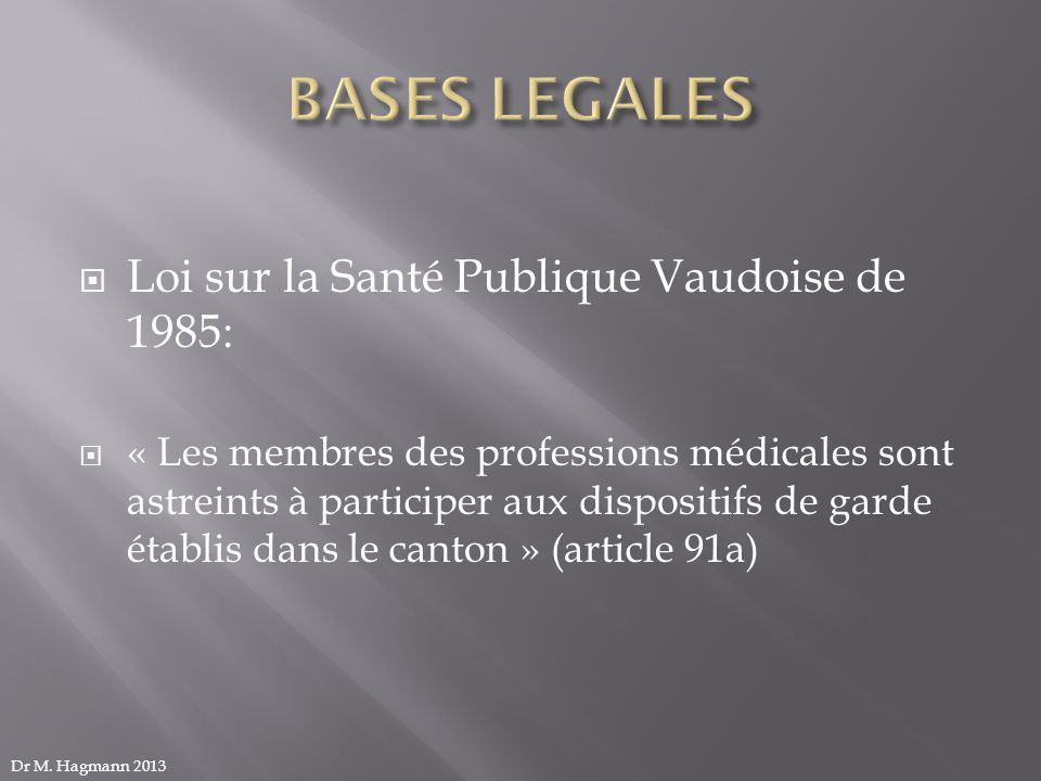Loi sur la Santé Publique Vaudoise de 1985: « Les membres des professions médicales sont astreints à participer aux dispositifs de garde établis dans