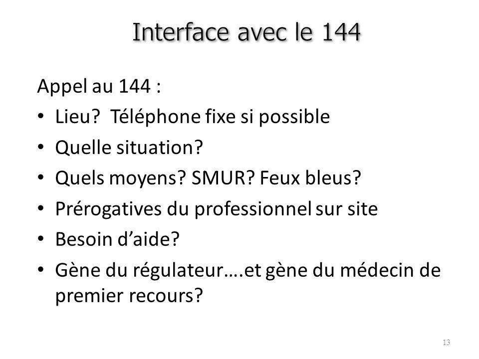 13 Appel au 144 : Lieu? Téléphone fixe si possible Quelle situation? Quels moyens? SMUR? Feux bleus? Prérogatives du professionnel sur site Besoin dai