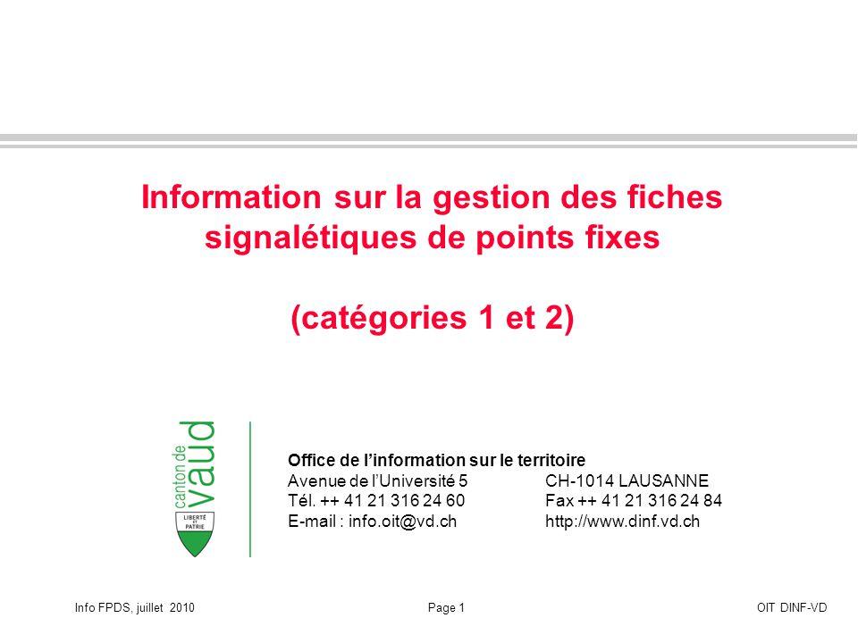 Info FPDS, juillet 2010Page 12OIT DINF-VD Accès depuis geoplanet conservé et complété des PFA Les utilisateurs peuvent toujours accéder aux fiches signalétiques de points fixes de catégories 1 et 2 par geoplanet comme auparavant.