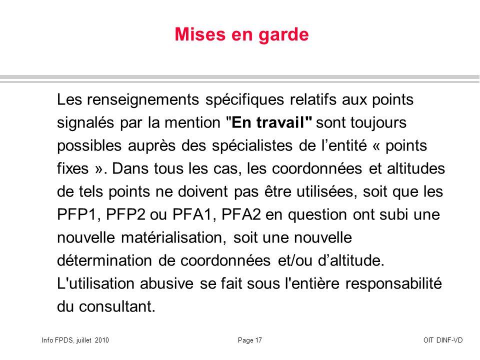 Info FPDS, juillet 2010Page 17OIT DINF-VD Mises en garde Les renseignements spécifiques relatifs aux points signalés par la mention En travail sont toujours possibles auprès des spécialistes de lentité « points fixes ».