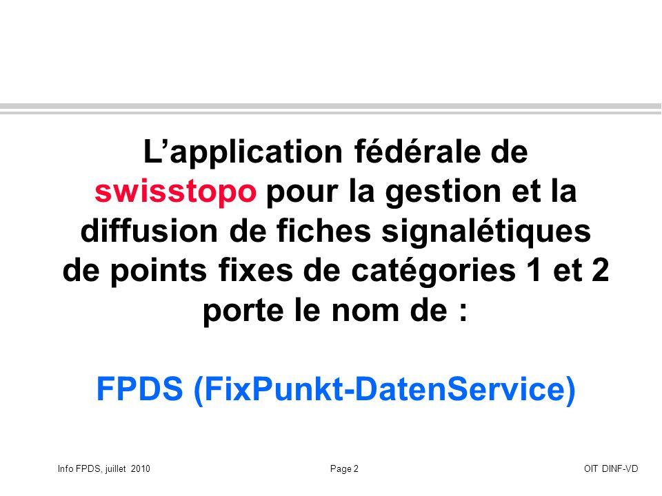 Info FPDS, juillet 2010Page 3OIT DINF-VD Application FPDS Tous les utilisateurs peuvent utiliser le lien Internet sur la gestion nationale des fiches signalétiques de points fixes de catégories 1 et 2 http://www.swisstopogeodata.ch/fpds/index.php?lang=fr