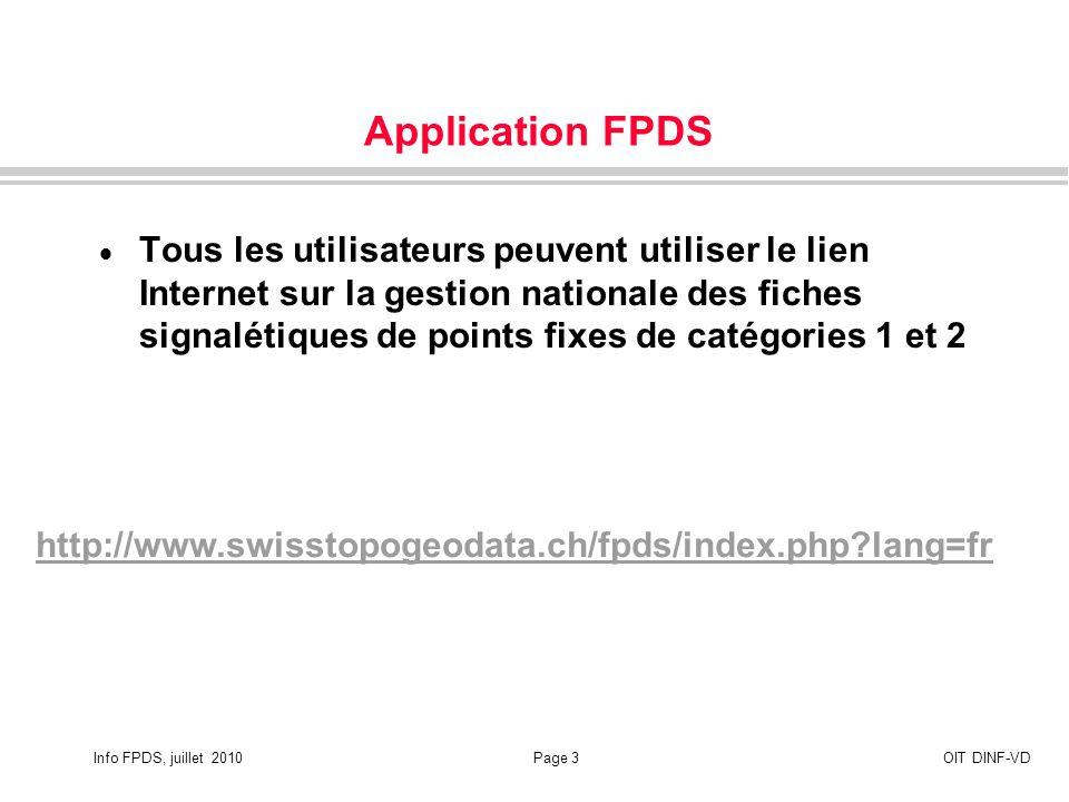 Info FPDS, juillet 2010Page 3OIT DINF-VD Application FPDS Tous les utilisateurs peuvent utiliser le lien Internet sur la gestion nationale des fiches signalétiques de points fixes de catégories 1 et 2 http://www.swisstopogeodata.ch/fpds/index.php lang=fr