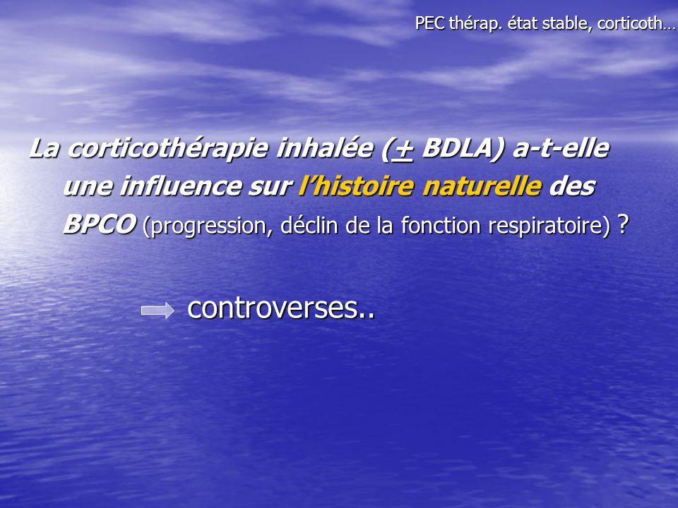 La corticothérapie inhalée (+ BDLA) a-t-elle une influence sur lhistoire naturelle des BPCO (progression, déclin de la fonction respiratoire) ? contro