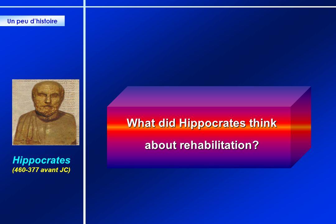 What did Hippocrates think about rehabilitation? Un peu dhistoire Hippocrates (460-377 avant JC)