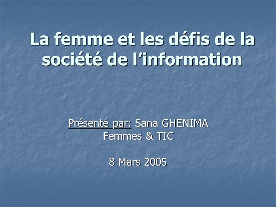 La femme et les défis de la société de linformation Présenté par: Sana GHENIMA Femmes & TIC 8 Mars 2005