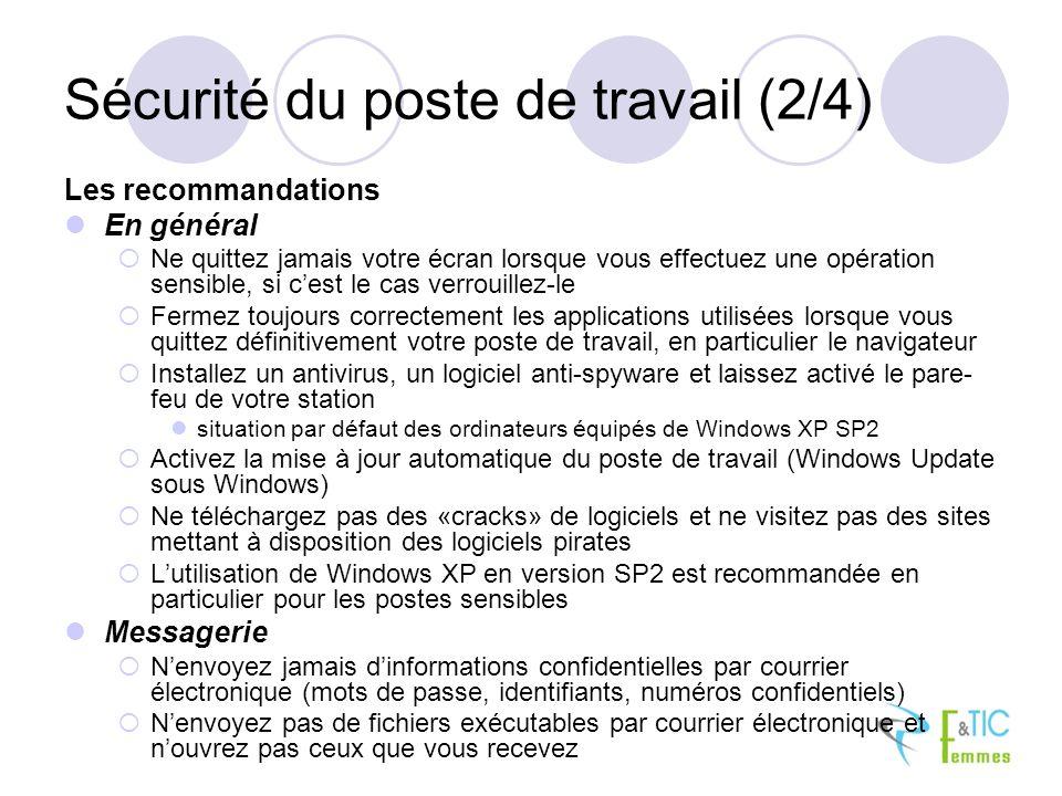 Sécurité du poste de travail (2/4) Les recommandations En général Ne quittez jamais votre écran lorsque vous effectuez une opération sensible, si cest le cas verrouillez-le Fermez toujours correctement les applications utilisées lorsque vous quittez définitivement votre poste de travail, en particulier le navigateur Installez un antivirus, un logiciel anti-spyware et laissez activé le pare- feu de votre station situation par défaut des ordinateurs équipés de Windows XP SP2 Activez la mise à jour automatique du poste de travail (Windows Update sous Windows) Ne téléchargez pas des «cracks» de logiciels et ne visitez pas des sites mettant à disposition des logiciels pirates Lutilisation de Windows XP en version SP2 est recommandée en particulier pour les postes sensibles Messagerie Nenvoyez jamais dinformations confidentielles par courrier électronique (mots de passe, identifiants, numéros confidentiels) Nenvoyez pas de fichiers exécutables par courrier électronique et nouvrez pas ceux que vous recevez