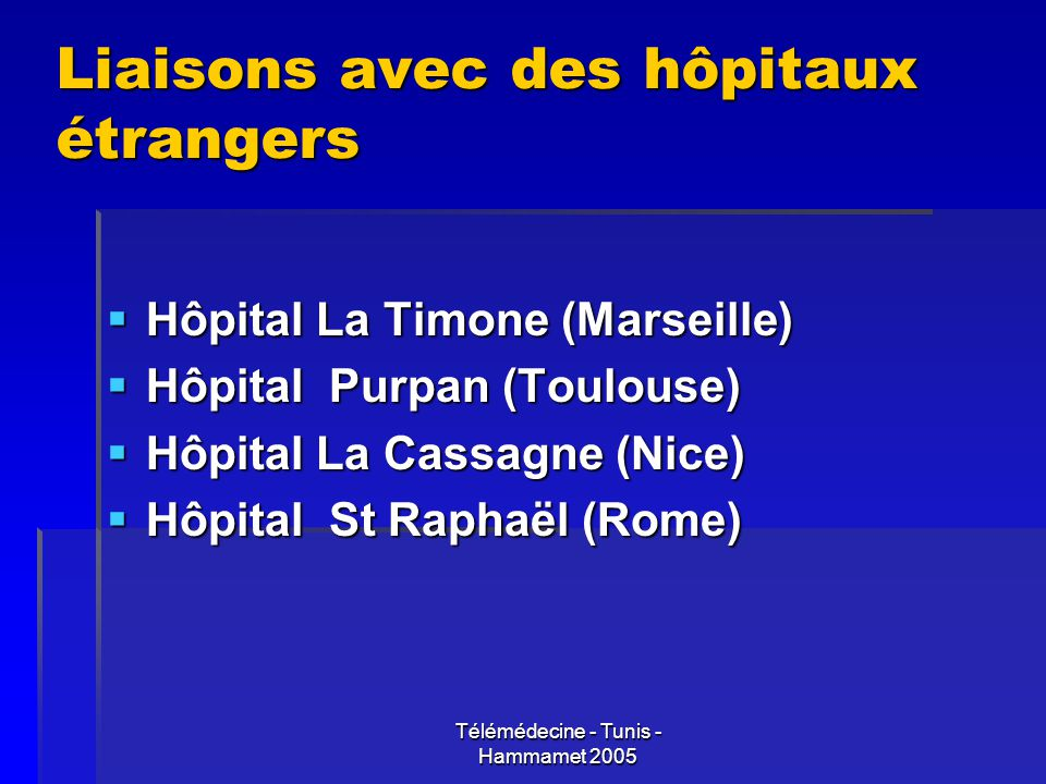 Télémédecine - Tunis - Hammamet 2005 Liaisons avec des hôpitaux étrangers Hôpital La Timone (Marseille) Hôpital La Timone (Marseille) Hôpital Purpan (