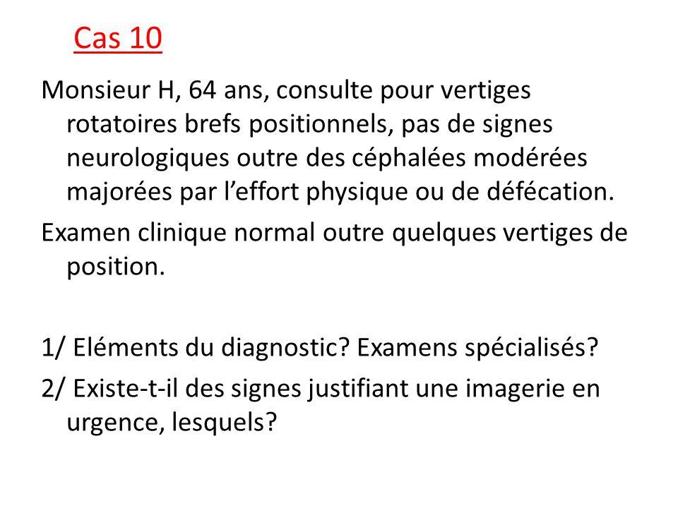 Cas 10 Monsieur H, 64 ans, consulte pour vertiges rotatoires brefs positionnels, pas de signes neurologiques outre des céphalées modérées majorées par leffort physique ou de défécation.