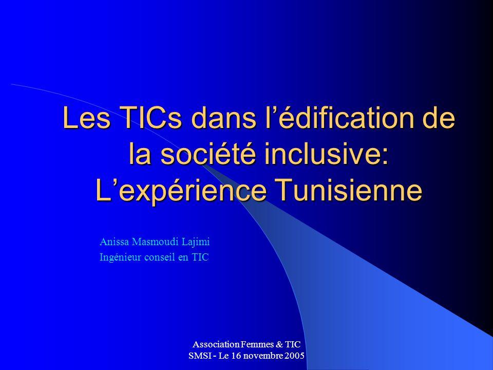 Association Femmes & TIC SMSI - Le 16 novembre 2005 Les TICs dans lédification de la société inclusive: Lexpérience Tunisienne Anissa Masmoudi Lajimi Ingénieur conseil en TIC