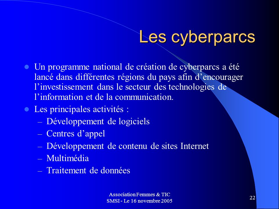 Association Femmes & TIC SMSI - Le 16 novembre 2005 22 Les cyberparcs Un programme national de création de cyberparcs a été lancé dans différentes régions du pays afin dencourager linvestissement dans le secteur des technologies de linformation et de la communication.