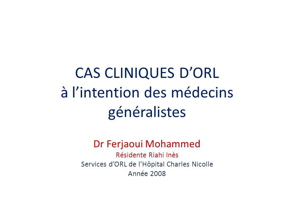CAS CLINIQUES DORL à lintention des médecins généralistes Dr Ferjaoui Mohammed Résidente Riahi Inès Services dORL de lHôpital Charles Nicolle Année 20