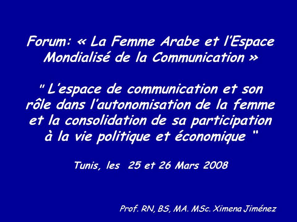 Forum: « La Femme Arabe et lEspace Mondialisé de la Communication » Lespace de communication et son rôle dans lautonomisation de la femme et la consolidation de sa participation à la vie politique et économique Tunis, les 25 et 26 Mars 2008 Prof.