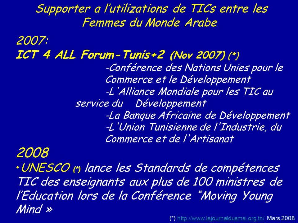 Supporter a lutilizations de TICs entre les Femmes du Monde Arabe 2007: ICT 4 ALL Forum-Tunis+2 (Nov 2007) (*) -Conférence des Nations Unies pour le Commerce et le Développement -L Alliance Mondiale pour les TIC au service du Développement -La Banque Africaine de Développement -L Union Tunisienne de l Industrie, du Commerce et de l Artisanat 2008 UNESCO (*) lance les Standards de compétences TIC des enseignants aux plus de 100 ministres de lEducation lors de la Conférence Moving Young Mind » (*) http://www.lejournaldusmsi.org.tn/.