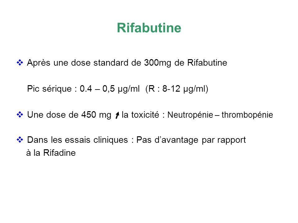 Rifabutine Après une dose standard de 300mg de Rifabutine Pic sérique : 0.4 – 0,5 µg/ml (R : 8-12 µg/ml) Une dose de 450 mg la toxicité : Neutropénie